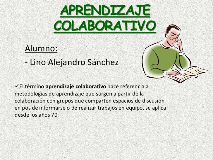 APRENDIZAJE COLABORATIVO<br />Alumno:<br />- Lino Alejandro Sánchez<br /><ul><li>El término aprendizaje colaborativo hace ...