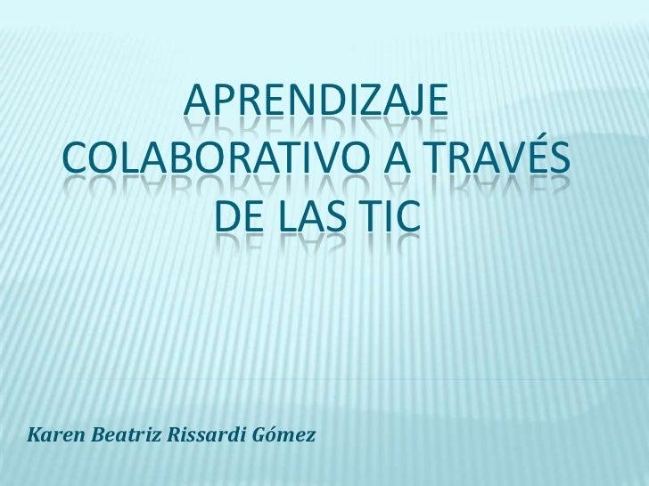 Aprendizaje colaborativo a través de las tic<br />Karen Beatriz Rissardi Gómez<br />