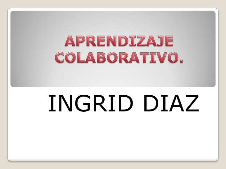 APRENDIZAJE  COLABORATIVO.<br />INGRID DIAZ<br />