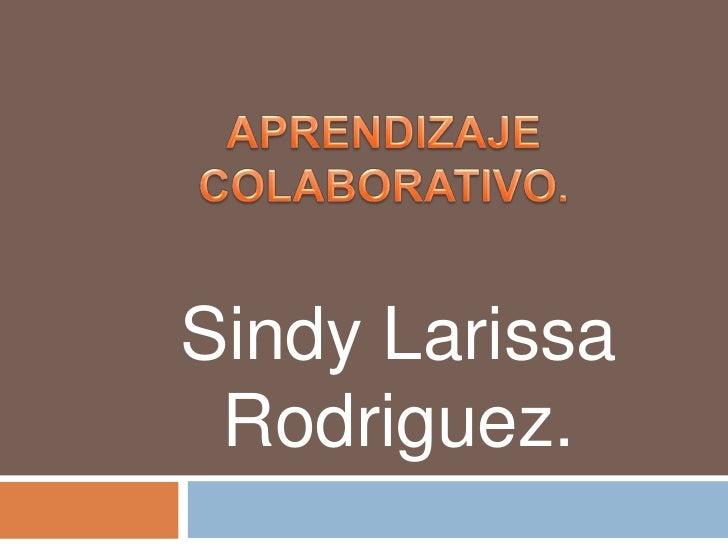 APRENDIZAJE  COLABORATIVO.<br />Sindy Larissa Rodriguez.<br />