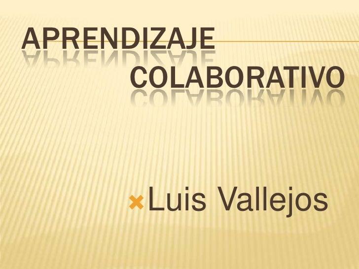 APRENDIZAJE     COLABORATIVO     Luis   Vallejos