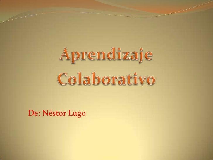 Aprendizaje<br />Colaborativo<br />De: Néstor Lugo<br />