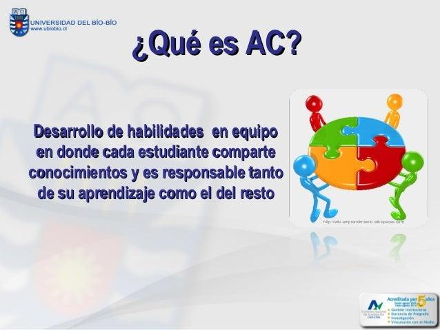 ¿Qué es AC? Desarrollo de habilidades en equipo en donde cada estudiante comparteconocimientos y es responsable tanto de s...