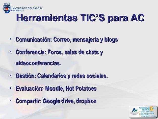 Herramientas TIC'S para AC• Comunicación: Correo, mensajería y blogs• Conferencia: Foros, salas de chats y  videoconferenc...