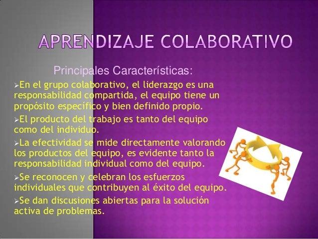 Principales Características:En el grupo colaborativo, el liderazgo es unaresponsabilidad compartida, el equipo tiene unpr...