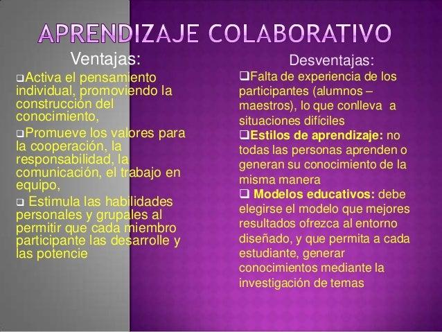 Ventajas:Activa el pensamientoindividual, promoviendo laconstrucción delconocimiento,Promueve los valores parala coopera...