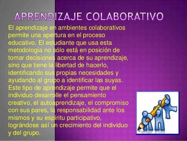 El aprendizaje en ambientes colaborativospermite una apertura en el procesoeducativo. El estudiante que usa estametodologí...
