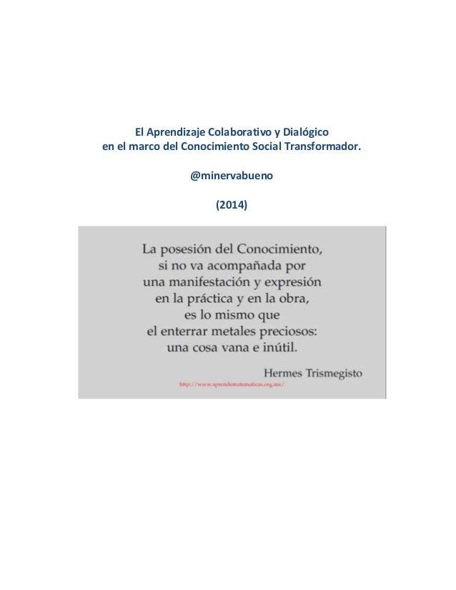 El Aprendizaje Colaborativo y Dialógico en el marco del Conocimiento Social Transformador. @minervabueno (2014)