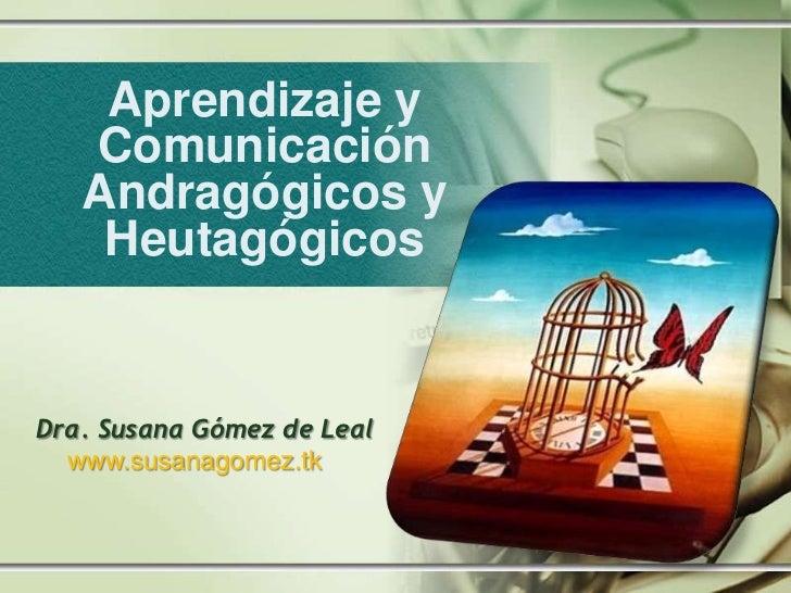 Aprendizaje y   Comunicación   Andragógicos y    HeutagógicosDra. Susana Gómez de Leal  www.susanagomez.tk