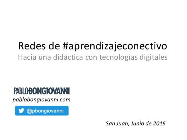 Redes de #aprendizajeconectivo Hacia una didáctica con tecnologías digitales San Juan, Junio de 2016 pablobongiovanni.com