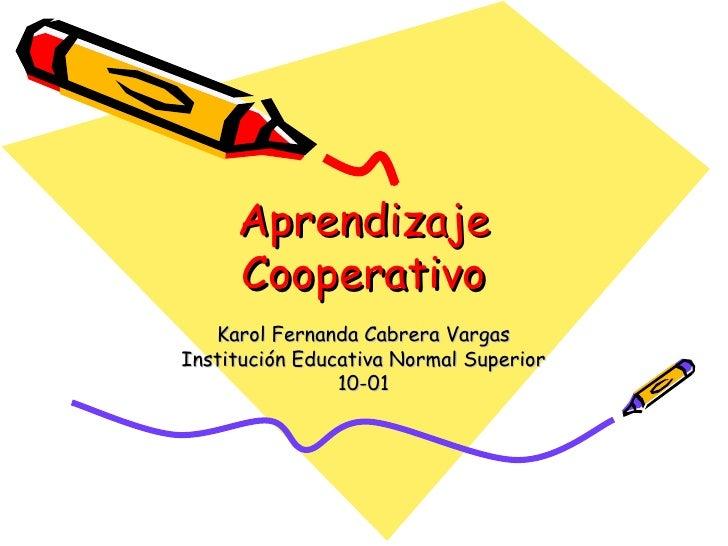 Aprendizaje Cooperativo Karol Fernanda Cabrera Vargas Institución Educativa Normal Superior 10-01