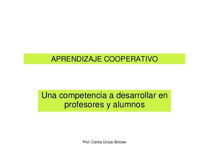 APRENDIZAJE COOPERATIVOUna competencia a desarrollar en     profesores y alumnos          Prof. Carlos Urzúa Stricker