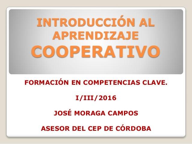FORMACIÓN EN COMPETENCIAS CLAVE. I/III/2016 JOSÉ MORAGA CAMPOS ASESOR DEL CEP DE CÓRDOBA INTRODUCCIÓN AL APRENDIZAJE COOPE...