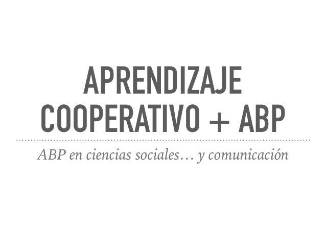 APRENDIZAJE COOPERATIVO + ABP ABP en ciencias sociales… y comunicación