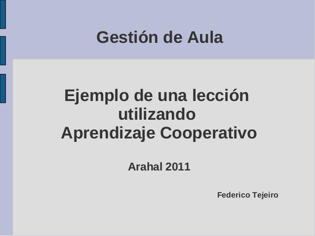 Gestión de Aula  Ejemplo de una lección  utilizando  Aprendizaje Cooperativo  Arahal 2011  Federico Tejeiro