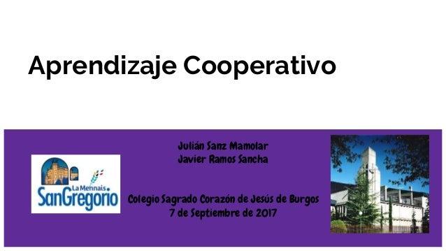 Aprendizaje Cooperativo Julián Sanz Mamolar Javier Ramos Sancha Colegio Sagrado Corazón de Jesús de Burgos 7 de Septiembre...