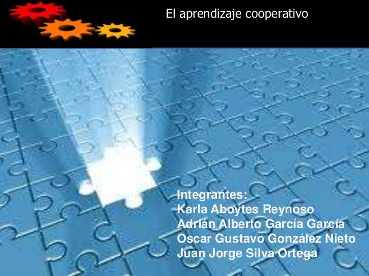 El aprendizaje cooperativo  Integrantes:  Karla Aboytes Reynoso  Adrián Alberto García García  Oscar Gustavo González Niet...