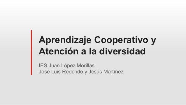 Aprendizaje Cooperativo y Atención a la diversidad IES Juan López Morillas José Luis Redondo y Jesús Martínez