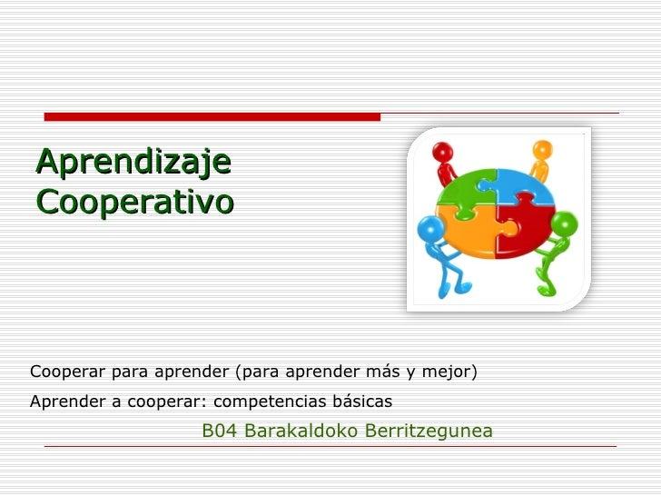 Aprendizaje Cooperativo B04 Barakaldoko Berritzegunea Cooperar para aprender (para aprender más y mejor) Aprender a cooper...