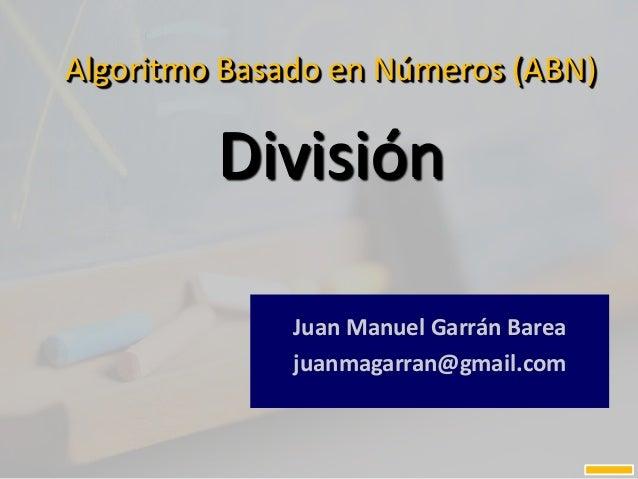 Algoritmo Basado en Números (ABN) División Juan Manuel Garrán Barea juanmagarran@gmail.com