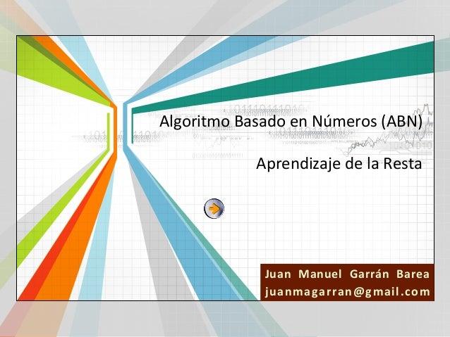 Algoritmo Basado en Números (ABN)  Aprendizaje de la Resta  Juan Manuel Garrán Barea L/O/G/O j u anm ag arran @ g m ai l ....