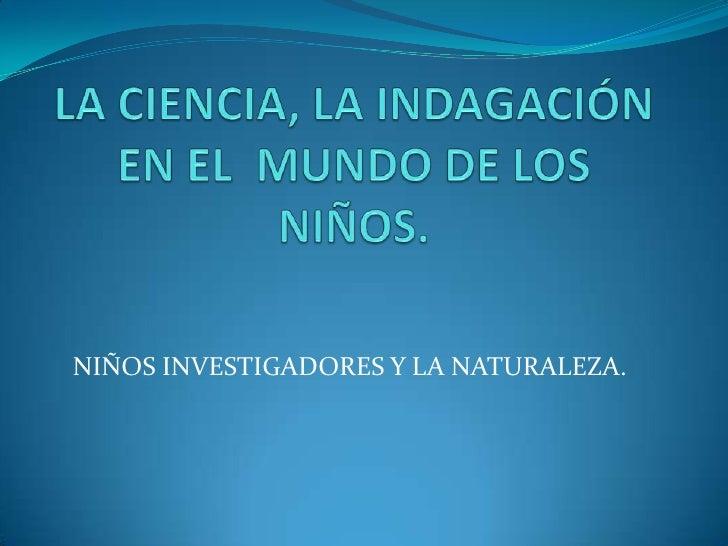 LA CIENCIA, LA INDAGACIÓN EN EL  MUNDO DE LOS NIÑOS.<br />NIÑOS INVESTIGADORES Y LA NATURALEZA.<br />
