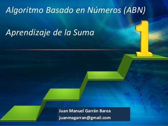 Algoritmo Basado en Números (ABN) Aprendizaje de la Suma  Juan Manuel Garrán Barea L/O/G/O juanmagarran@gmail.com