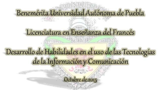 Benemérita Universidad Autónoma de Puebla Licenciatura en Enseñanza del Francés Desarrollo de Habilidades en el uso de las...