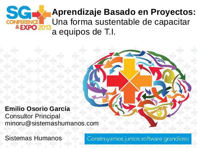 Aprendizaje Basado en Proyectos: Una forma sustentable de capacitar a equipos de T.I. Emilio Osorio García Consultor Princ...