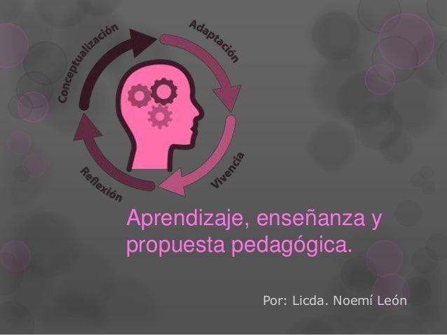 Aprendizaje, enseñanza y propuesta pedagógica. Por: Licda. Noemí León