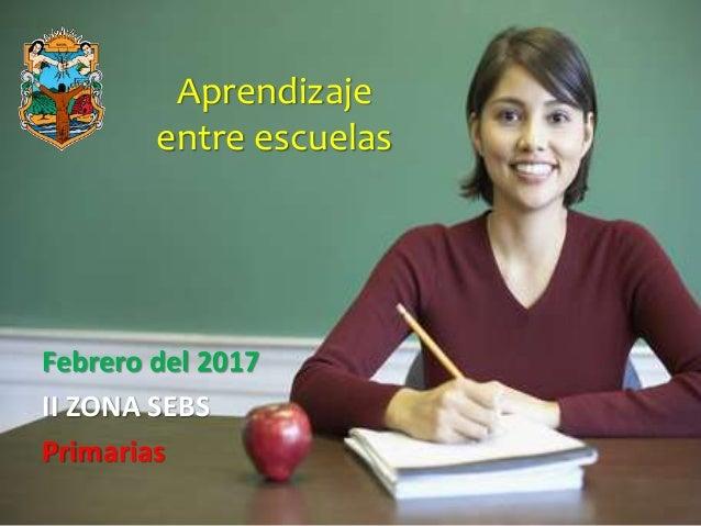 Aprendizaje entre escuelas Febrero del 2017 II ZONA SEBS Primarias