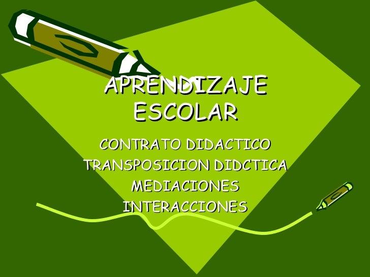 APRENDIZAJE ESCOLAR CONTRATO DIDACTICO TRANSPOSICION DIDCTICA MEDIACIONES INTERACCIONES