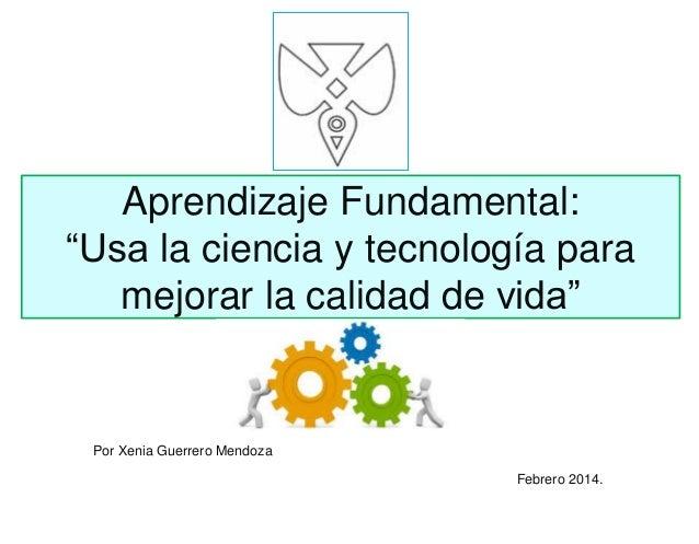 """Aprendizaje Fundamental: """"Usa la ciencia y tecnología para mejorar la calidad de vida"""" Febrero 2014. Por Xenia Guerrero Me..."""