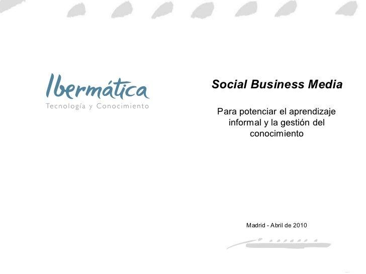 Social Business Media Para potenciar el aprendizaje informal y la gestión del conocimiento Madrid - Abril de 2010