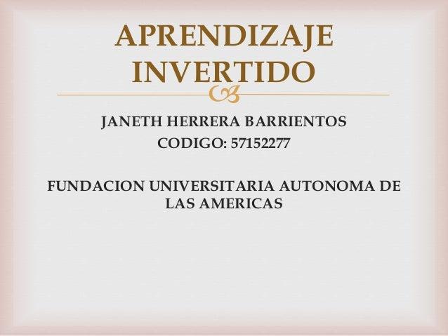  JANETH HERRERA BARRIENTOS CODIGO: 57152277 FUNDACION UNIVERSITARIA AUTONOMA DE LAS AMERICAS APRENDIZAJE INVERTIDO