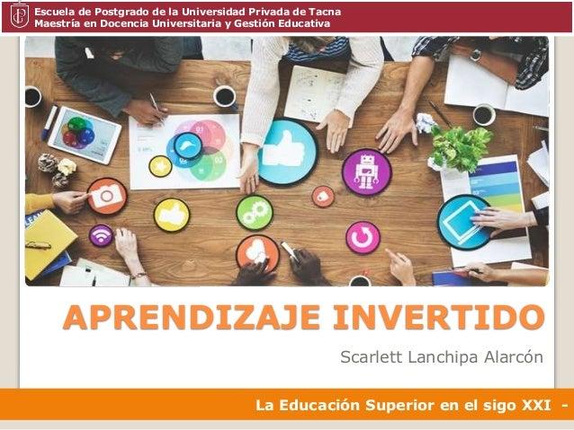 APRENDIZAJE INVERTIDO Scarlett Lanchipa Alarc�n La Educaci�n Superior en el sigo XXI - Escuela de Postgrado de la Universi...