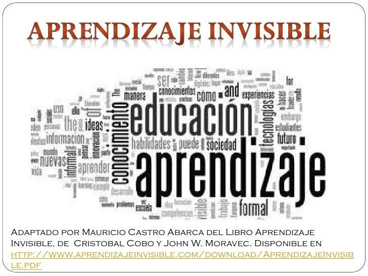 Adaptado por Mauricio Castro Abarca del Libro AprendizajeInvisible, de Cristobal Cobo y John W. Moravec. Disponible enhttp...
