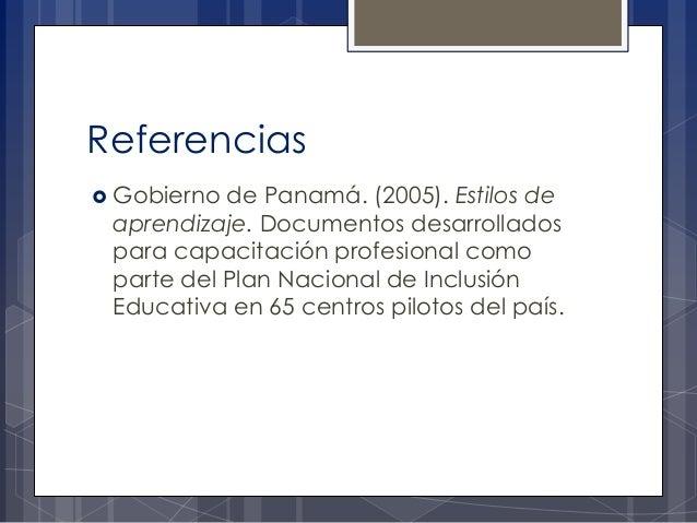 Referencias  Gobierno  de Panamá. (2005). Estilos de aprendizaje. Documentos desarrollados para capacitación profesional ...