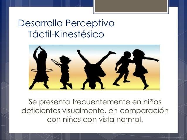 Desarrollo Perceptivo Táctil-Kinestésico  Se presenta frecuentemente en niños deficientes visualmente, en comparación con ...
