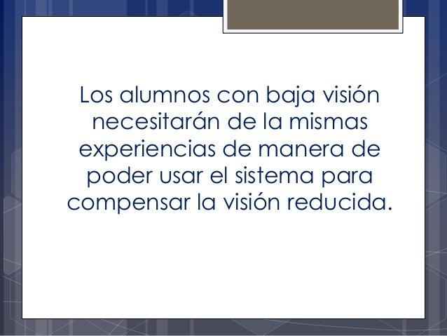 Los alumnos con baja visión necesitarán de la mismas experiencias de manera de poder usar el sistema para compensar la vis...