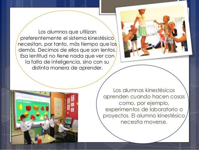 Los alumnos que utilizan preferentemente el sistema kinestésico necesitan, por tanto, más tiempo que los demás. Decimos de...