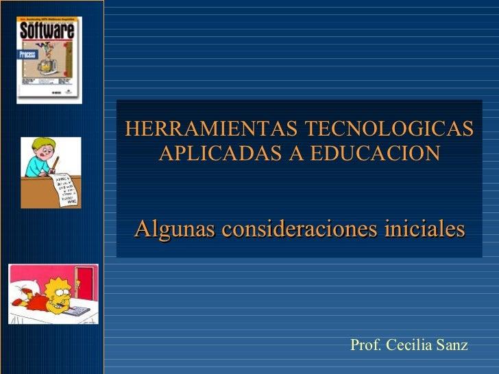 HERRAMIENTAS TECNOLOGICAS APLICADAS A EDUCACION Algunas consideraciones iniciales Prof. Cecilia Sanz