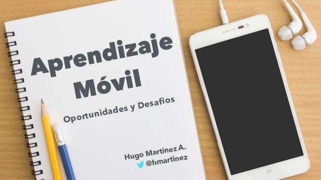 Aprendizaje Móvil Oportunidades y Desafíos Hugo Martínez A. @hmartinez