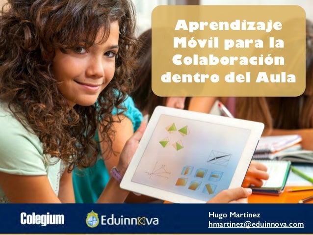 Aprendizaje Móvil para la Colaboración dentro del Aula Hugo Martínez hmartinez@eduinnova.com