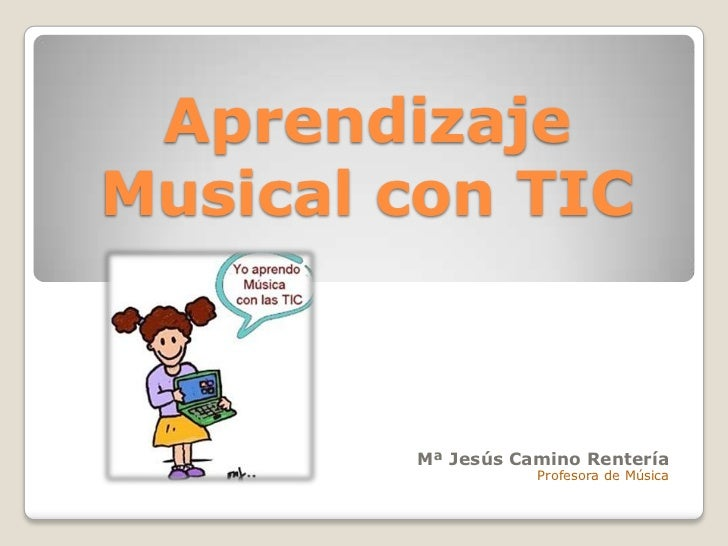 AprendizajeMusical con TIC        Mª Jesús Camino Rentería                   Profesora de Música