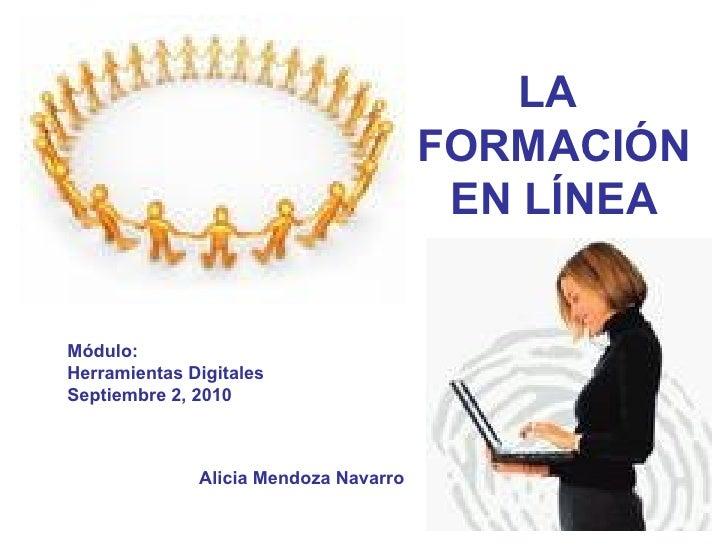 Alicia Mendoza Navarro Módulo: Herramientas Digitales Septiembre 2, 2010 LA  FORMACIÓN EN LÍNEA