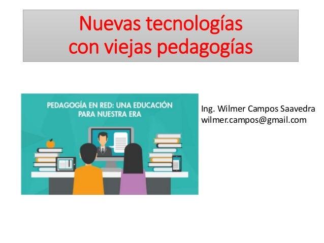 Nuevas tecnologías con viejas pedagogías Ing. Wilmer Campos Saavedra wilmer.campos@gmail.com