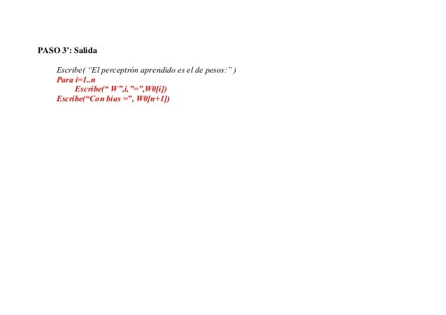 """PASO 3': Salida    Escribe( """"El perceptrón aprendido es el de pesos:"""" )    Para i=1..n         Escribe("""" W"""",i,""""="""",W0[i])  ..."""
