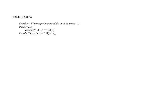 """PASO 3: Salida    Escribe( """"El perceptrón aprendido es el de pesos:"""" )    Para i=1..n         Escribe("""" W"""",i,""""="""",W[i])    ..."""