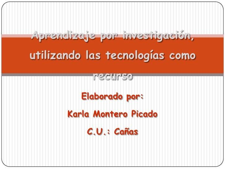 Aprendizaje por investigación,utilizando las tecnologías como recurso<br />Elaborado por:<br />Karla Montero Picado<br />C...